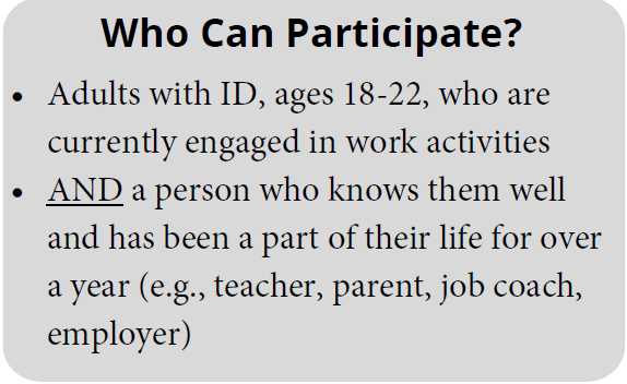 Who can participate? Adults with ID, ages 18-22, who are currently engaged in work activities and a person who knows them well and has been part of their life for over a year (eg. teacher, parent, job coach, employer)
