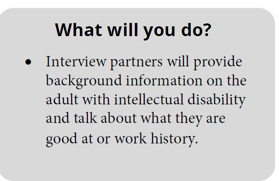 What will you do? Interview partners will provide background information on the adult with intellectual disability and talk about what they are good at or work history